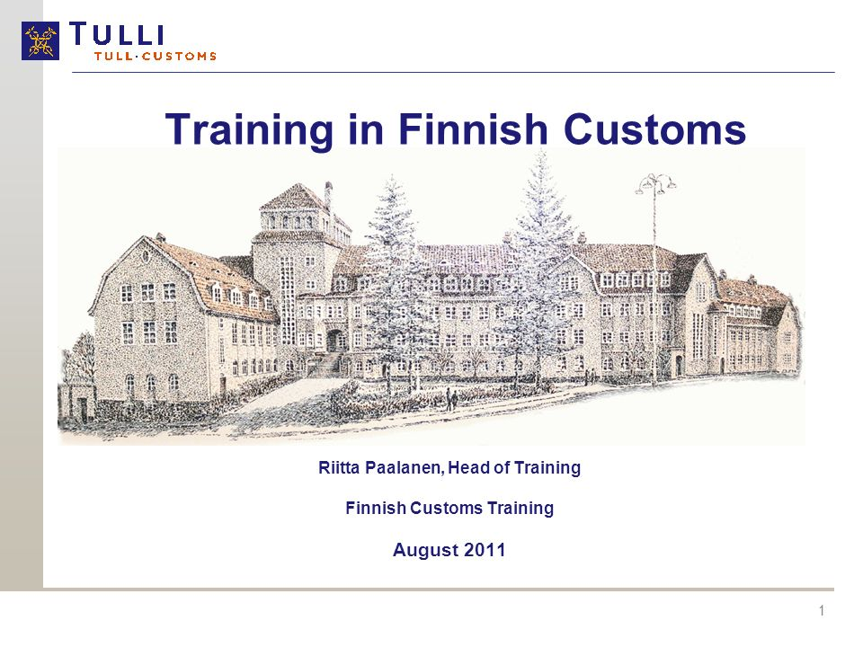 1 Training in Finnish Customs Riitta Paalanen, Head of Training Finnish Customs Training August 2011