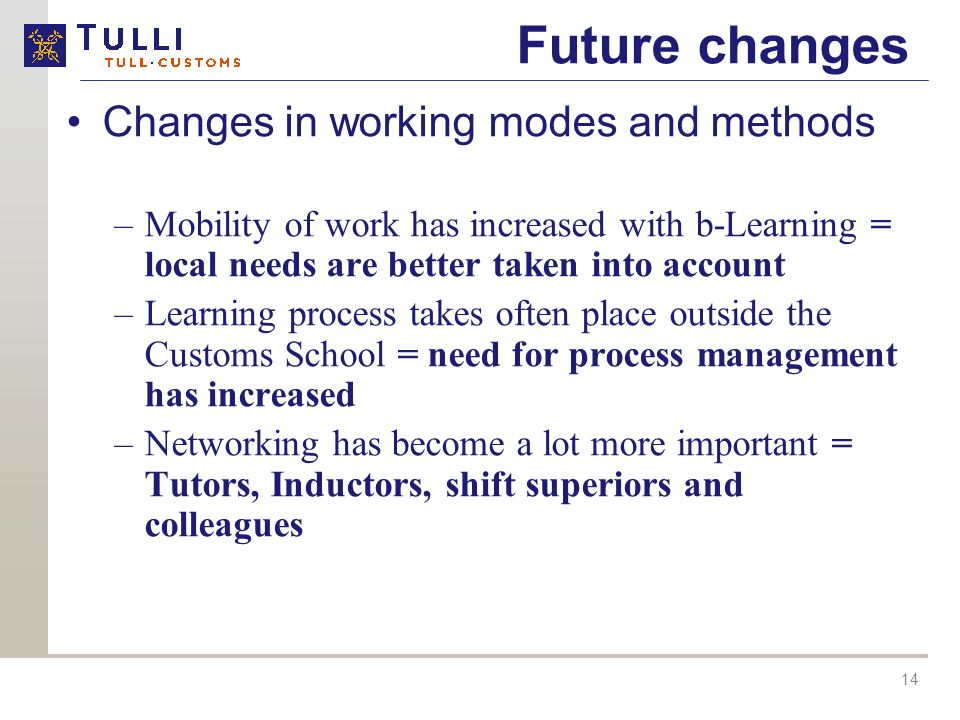 14 Future changes Changes in working modes and methods –Mobility of work has increased with b-Learning = local needs are better taken into account –Learning process takes often place outside the Customs School = need for process management has increased –Networking has become a lot more important = Tutors, Inductors, shift superiors and colleagues