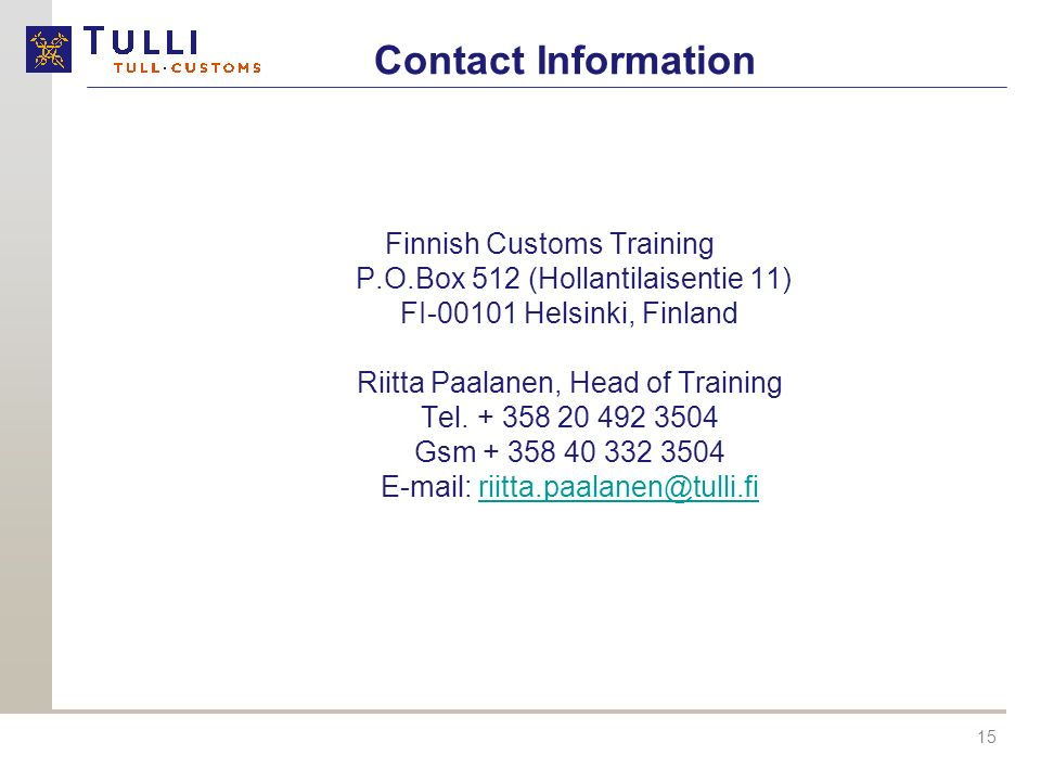 15 Contact Information Finnish Customs Training P.O.Box 512 (Hollantilaisentie 11) FI-00101 Helsinki, Finland Riitta Paalanen, Head of Training Tel.