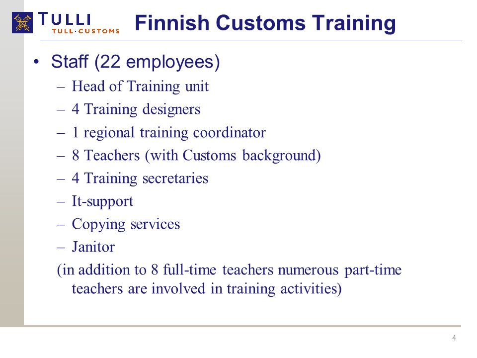 4 Staff (22 employees) –Head of Training unit –4 Training designers –1 regional training coordinator –8 Teachers (with Customs background) –4 Training secretaries –It-support –Copying services –Janitor (in addition to 8 full-time teachers numerous part-time teachers are involved in training activities) Finnish Customs Training