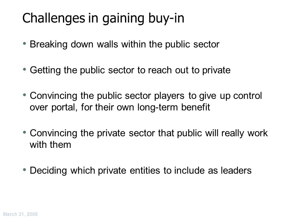 March 31, 2006 Challenges in gaining buy-in Breaking down walls within the public sector Getting the public sector to reach out to private Convincing the public sector players to give up control over portal, for their own long-term benefit Convincing the private sector that public will really work with them Deciding which private entities to include as leaders