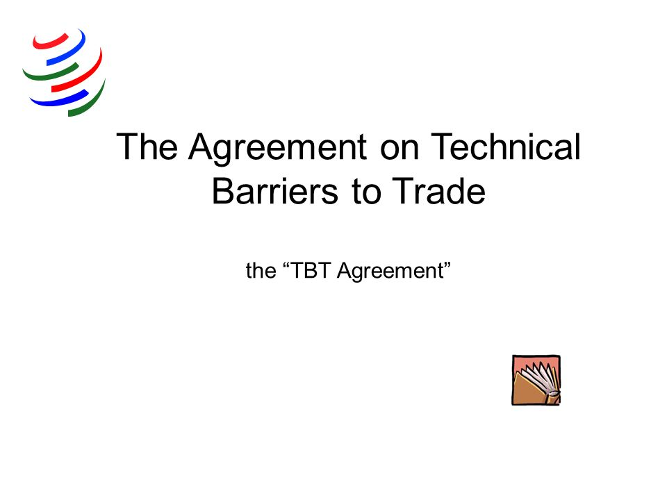 The Agreement on Technical Barriers to Trade the TBT Agreement