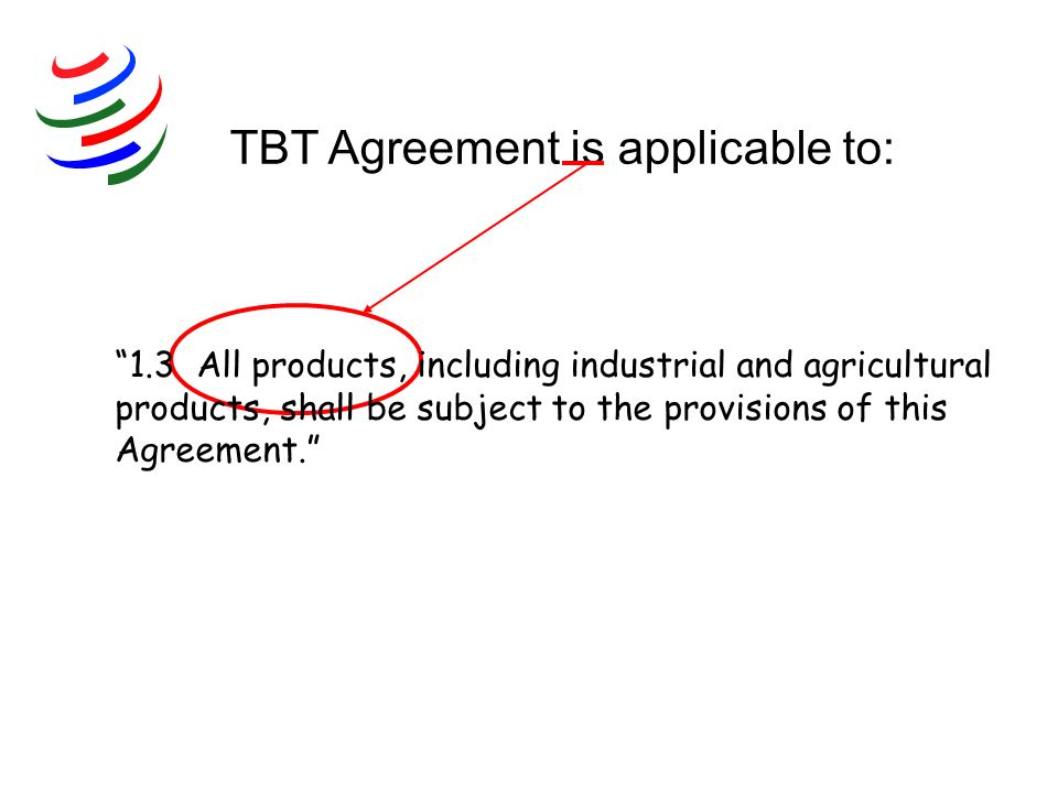 TBT Agreement is applicable to: 1.3 All products, including industrial and agricultural products, shall be subject to the provisions of this Agreement