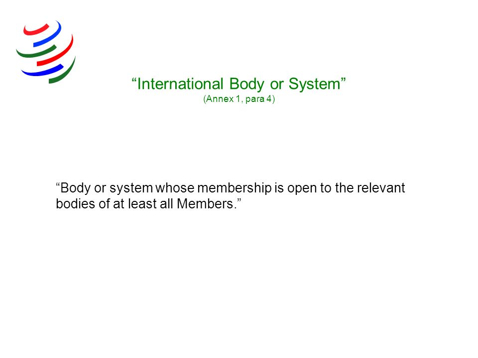 Body or system whose membership is open to the relevant bodies of at least all Members. International Body or System (Annex 1, para 4)