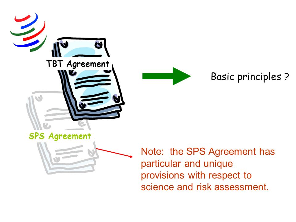 Note: the SPS Agreement has particular and unique provisions with respect to science and risk assessment. SPS Agreement Basic principles ? TBT Agreeme