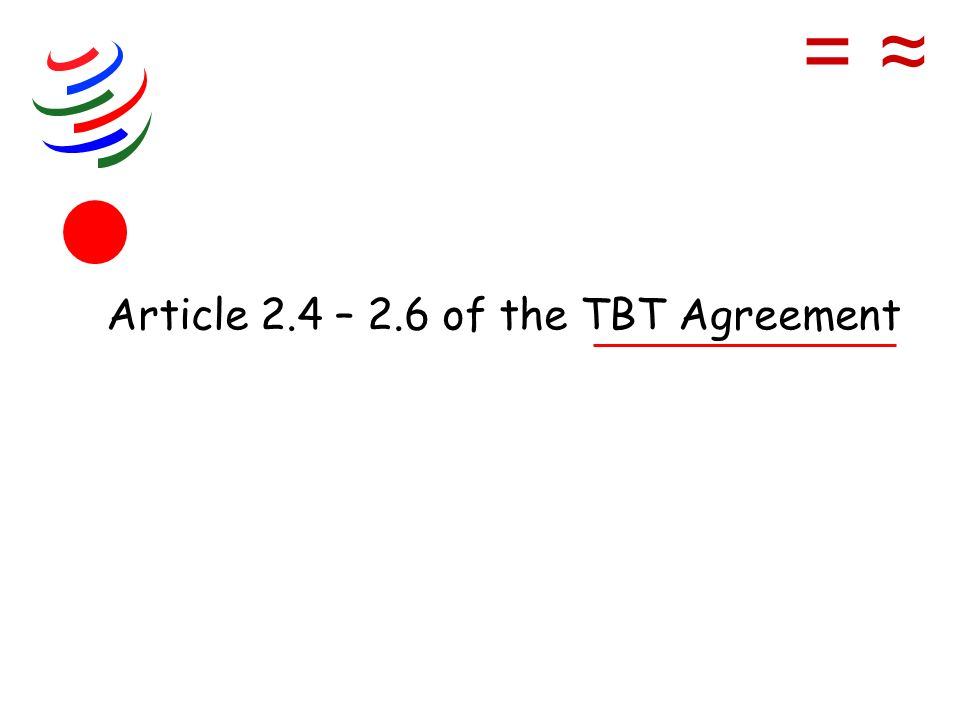 Article 2.4 – 2.6 of the TBT Agreement =