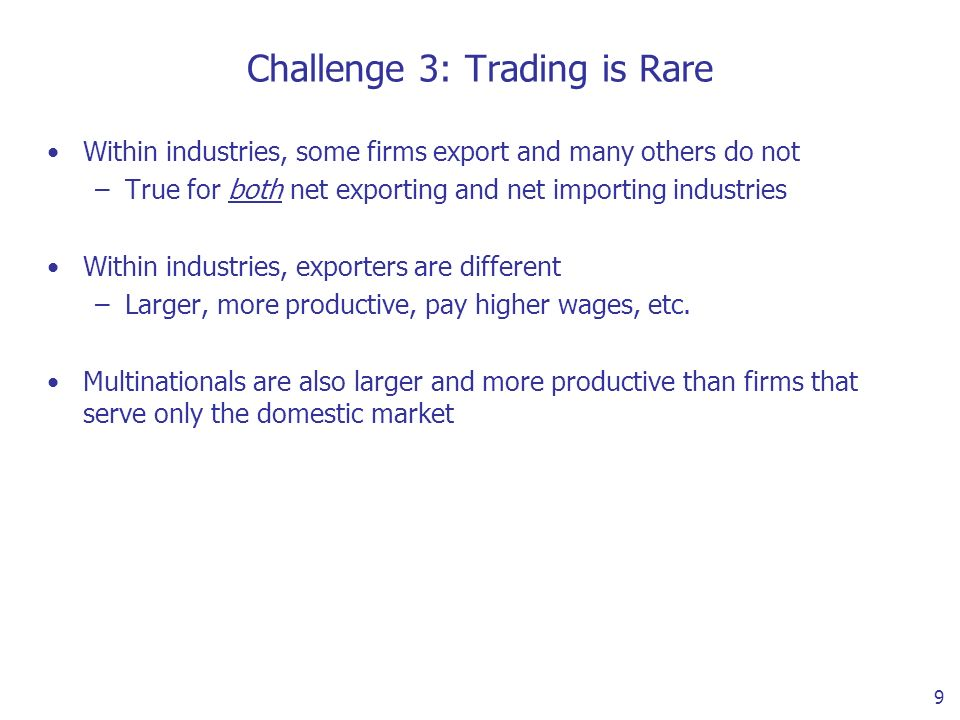 9 Challenge 3: Trading is Rare Within industries, some firms export and many others do not –True for both net exporting and net importing industries Within industries, exporters are different –Larger, more productive, pay higher wages, etc.