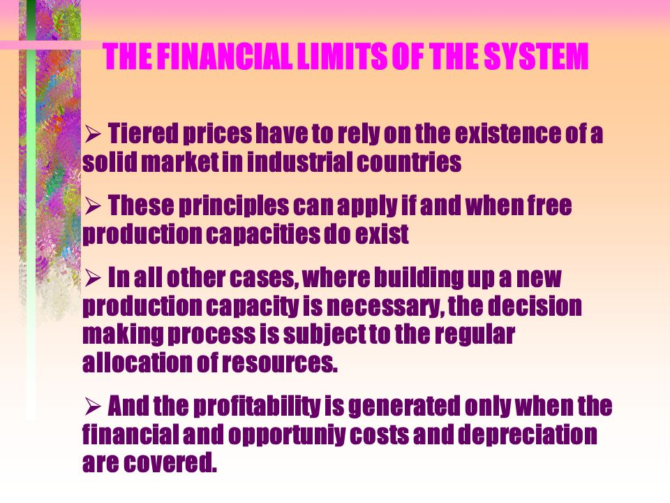THE FINANCIAL LIMITS OF THE SYSTEM Tiered prices have to rely on the existence of a solid market in industrial countries These principles can apply if and when free production capacities do exist In all other cases, where building up a new production capacity is necessary, the decision making process is subject to the regular allocation of resources.