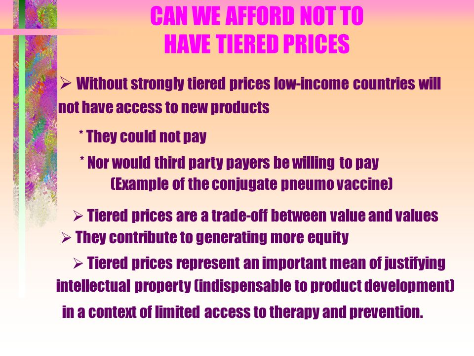 CAN WE AFFORD NOT TO HAVE TIERED PRICES Without strongly tiered prices low-income countries will not have access to new products * They could not pay * Nor would third party payers be willing to pay (Example of the conjugate pneumo vaccine) Tiered prices are a trade-off between value and values They contribute to generating more equity Tiered prices represent an important mean of justifying intellectual property (indispensable to product development) in a context of limited access to therapy and prevention.