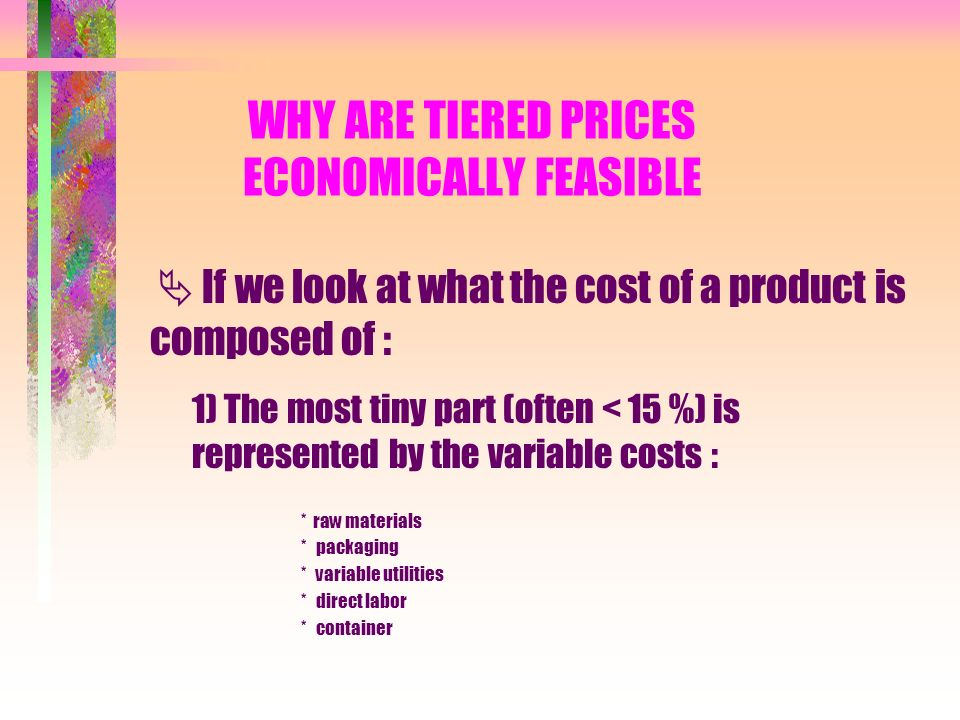 WHY ARE TIERED PRICES ECONOMICALLY FEASIBLE If we look at what the cost of a product is composed of : 1) The most tiny part (often < 15 %) is represented by the variable costs : * raw materials * packaging * variable utilities * direct labor * container