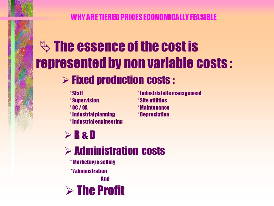 WHY ARE TIERED PRICES ECONOMICALLY FEASIBLE The essence of the cost is represented by non variable costs : Fixed production costs : * Staff* Industrial site management * Supervision* Site utilities * QC / QA* Maintenance * Industrial planning* Depreciation * Industrial engineering R & D Administration costs * Marketing & selling * Administration And The Profit