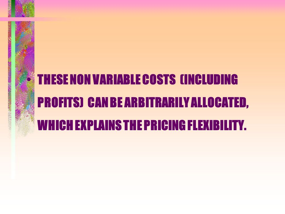THESE NON VARIABLE COSTS (INCLUDING PROFITS) CAN BE ARBITRARILY ALLOCATED, WHICH EXPLAINS THE PRICING FLEXIBILITY.