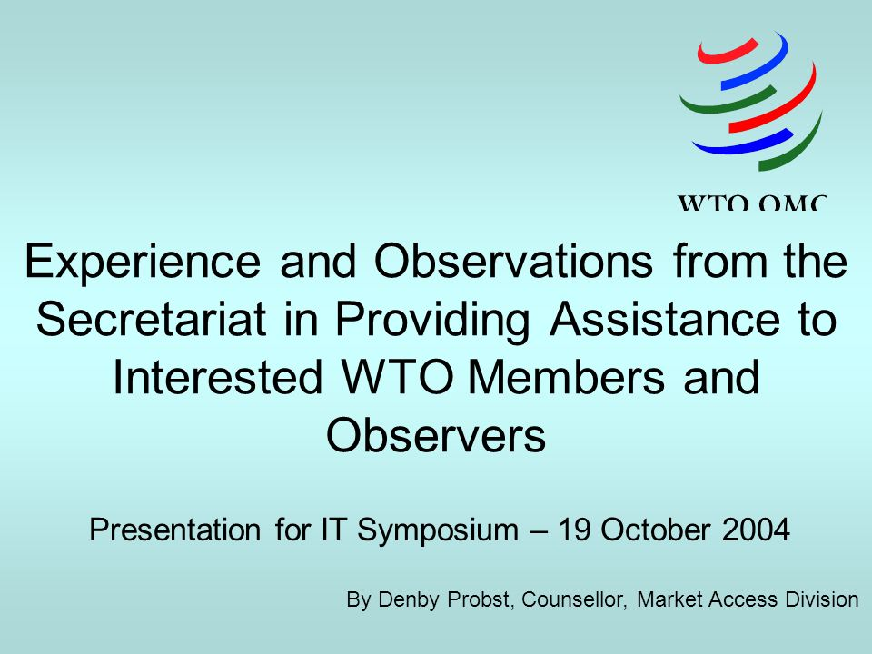 Experience and Observations from the Secretariat in Providing Assistance to Interested WTO Members and Observers Presentation for IT Symposium – 19 October 2004 By Denby Probst, Counsellor, Market Access Division
