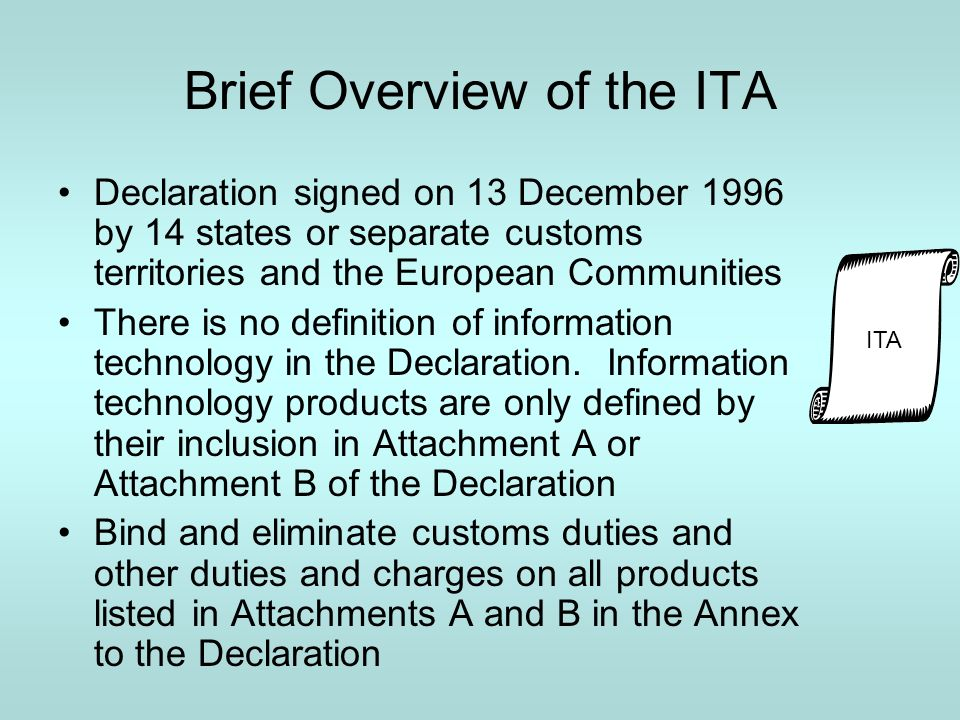 Brief Overview of the ITA Declaration signed on 13 December 1996 by 14 states or separate customs territories and the European Communities There is no definition of information technology in the Declaration.