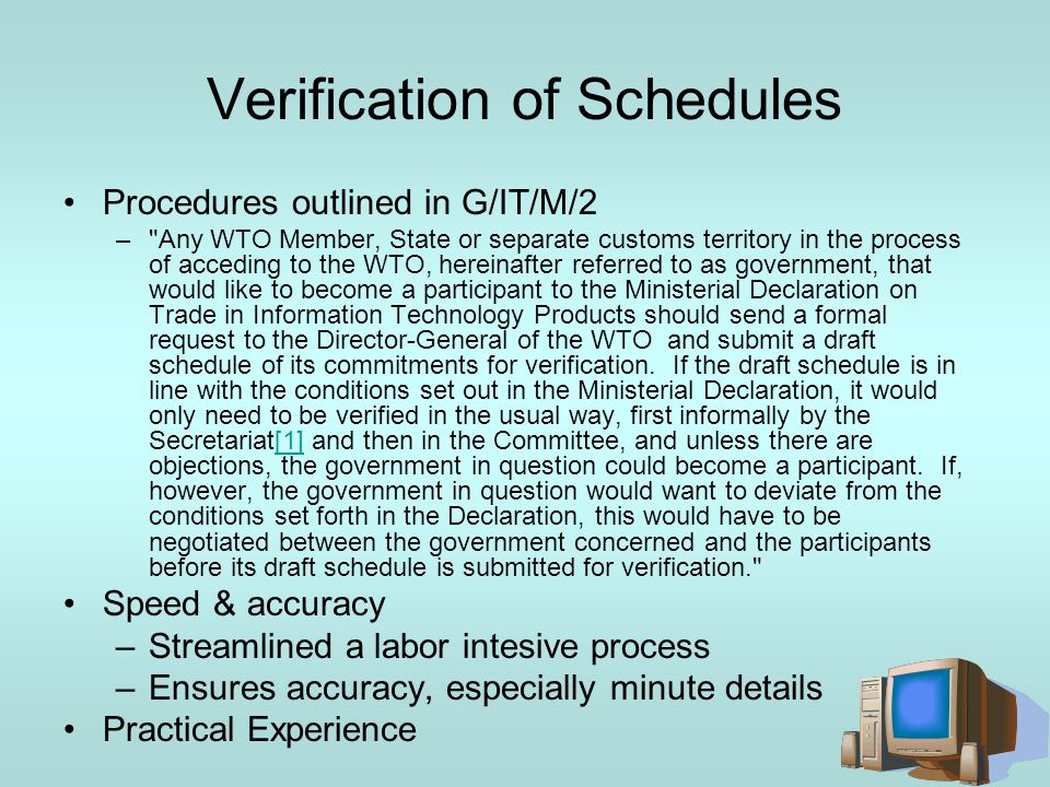 Verification of Schedules Procedures outlined in G/IT/M/2 – Any WTO Member, State or separate customs territory in the process of acceding to the WTO, hereinafter referred to as government, that would like to become a participant to the Ministerial Declaration on Trade in Information Technology Products should send a formal request to the Director-General of the WTO and submit a draft schedule of its commitments for verification.