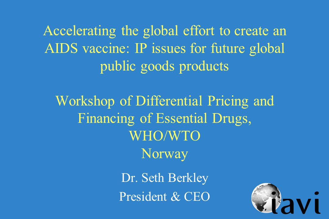 Accelerating the global effort to create an AIDS vaccine: IP issues for future global public goods products Workshop of Differential Pricing and Financing of Essential Drugs, WHO/WTO Norway Dr.