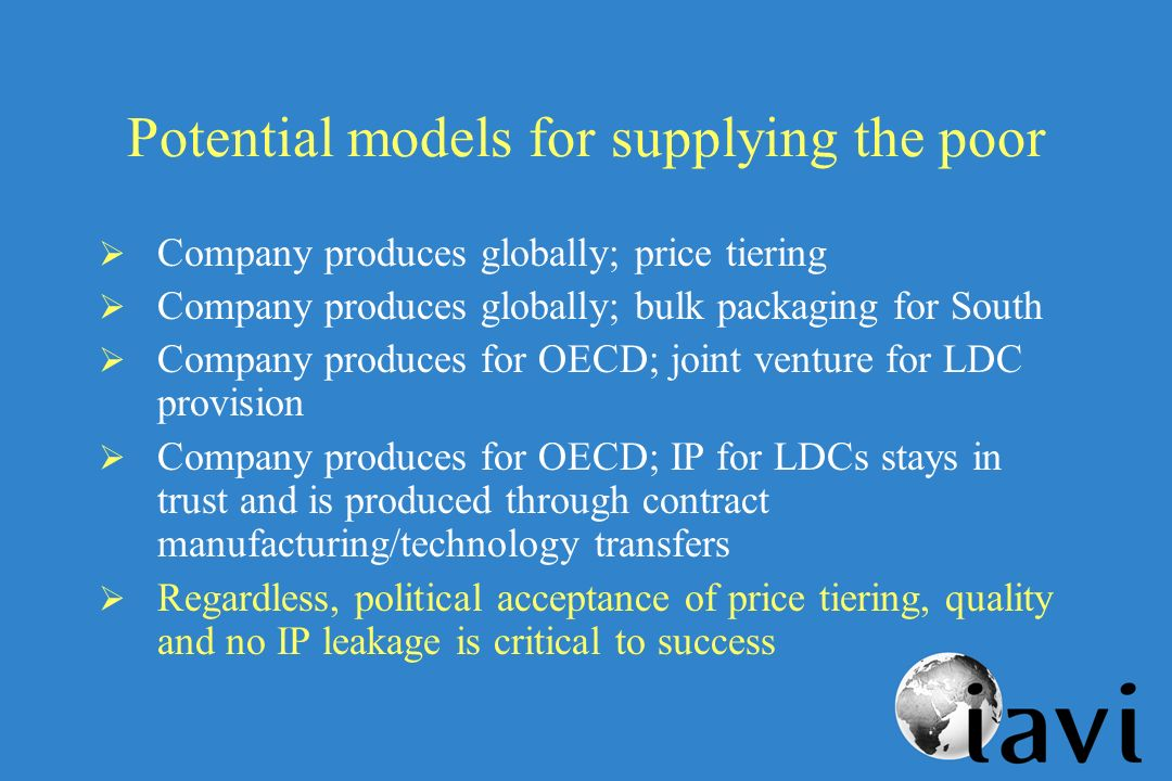 Potential models for supplying the poor Company produces globally; price tiering Company produces globally; bulk packaging for South Company produces for OECD; joint venture for LDC provision Company produces for OECD; IP for LDCs stays in trust and is produced through contract manufacturing/technology transfers Regardless, political acceptance of price tiering, quality and no IP leakage is critical to success