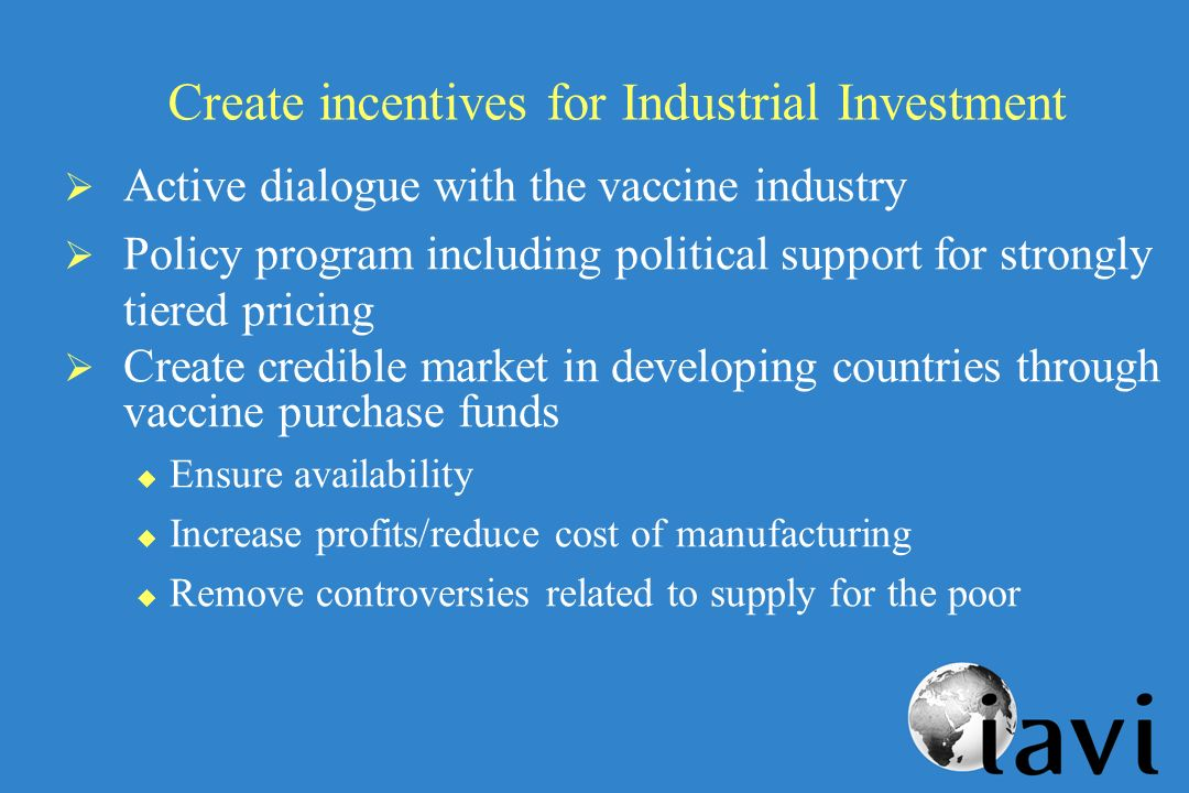 Create incentives for Industrial Investment Active dialogue with the vaccine industry Policy program including political support for strongly tiered pricing Create credible market in developing countries through vaccine purchase funds u Ensure availability u Increase profits/reduce cost of manufacturing u Remove controversies related to supply for the poor