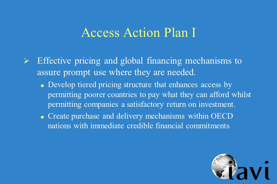 Access Action Plan I Effective pricing and global financing mechanisms to assure prompt use where they are needed.