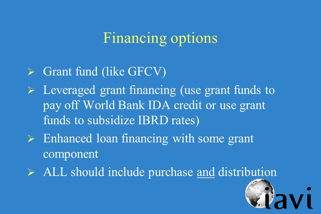 Financing options Grant fund (like GFCV) Leveraged grant financing (use grant funds to pay off World Bank IDA credit or use grant funds to subsidize IBRD rates) Enhanced loan financing with some grant component ALL should include purchase and distribution