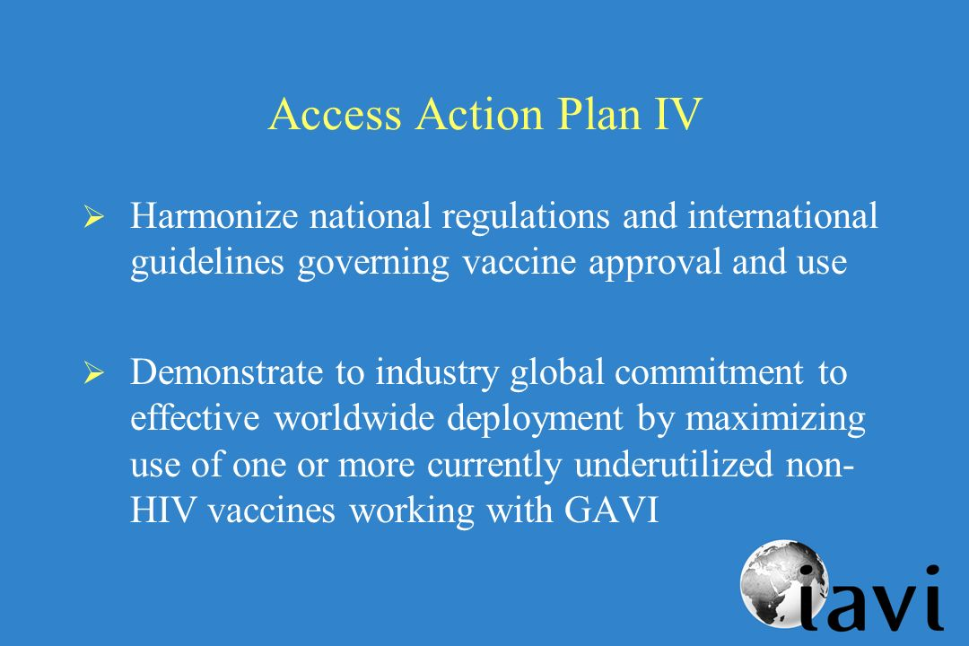 Access Action Plan IV Harmonize national regulations and international guidelines governing vaccine approval and use Demonstrate to industry global commitment to effective worldwide deployment by maximizing use of one or more currently underutilized non- HIV vaccines working with GAVI