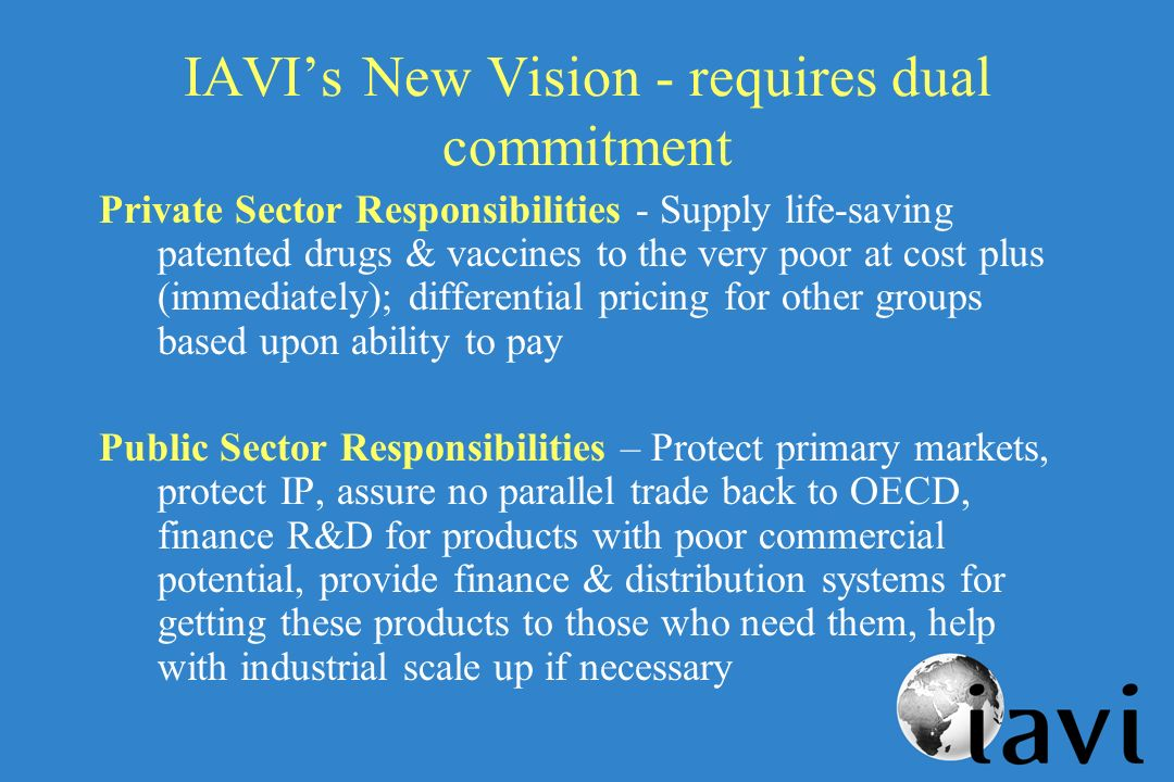 IAVIs New Vision - requires dual commitment Private Sector Responsibilities - Supply life-saving patented drugs & vaccines to the very poor at cost plus (immediately); differential pricing for other groups based upon ability to pay Public Sector Responsibilities – Protect primary markets, protect IP, assure no parallel trade back to OECD, finance R&D for products with poor commercial potential, provide finance & distribution systems for getting these products to those who need them, help with industrial scale up if necessary