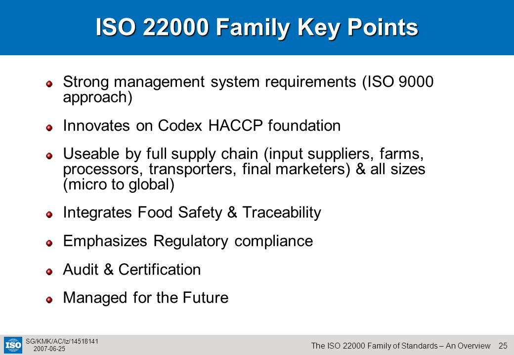 25The ISO 22000 Family of Standards – An Overview SG/KMK/AC/lz/14518141 2007-06-25 ISO 22000 Family Key Points Strong management system requirements (