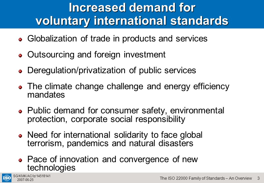 3The ISO 22000 Family of Standards – An Overview SG/KMK/AC/lz/14518141 2007-06-25 Increased demand for voluntary international standards Globalization