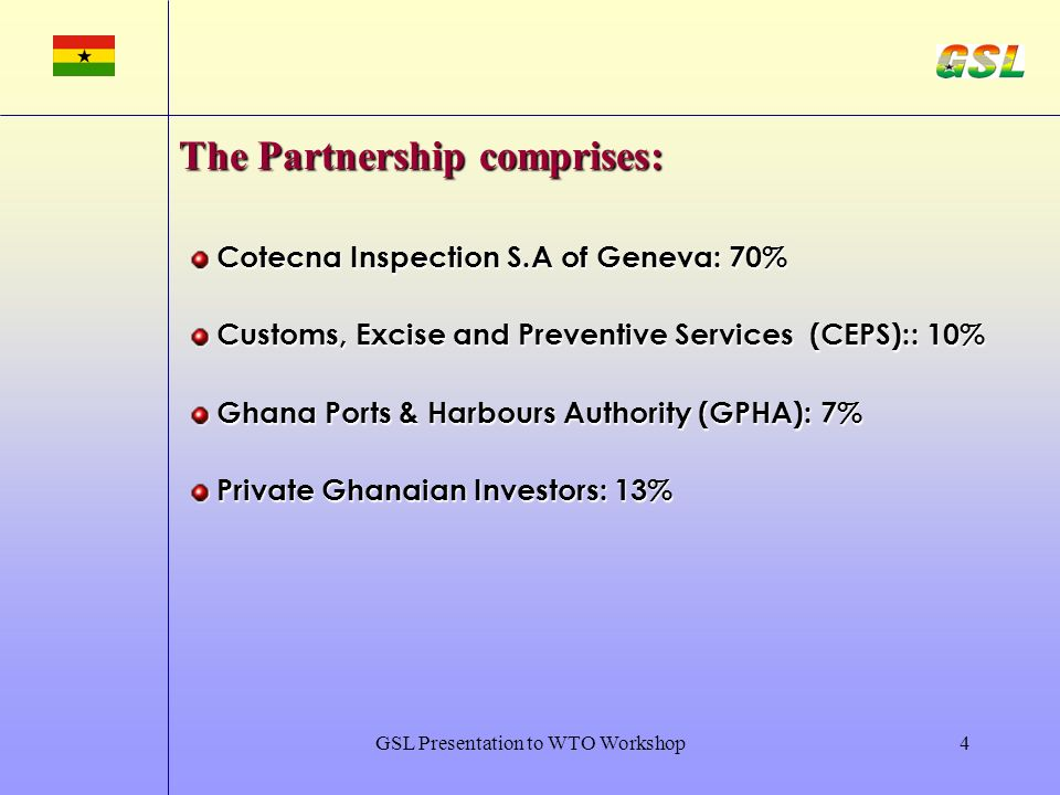 GSL Presentation to WTO Workshop4 Cotecna Inspection S.A of Geneva: 70% Cotecna Inspection S.A of Geneva: 70% Customs, Excise and Preventive Services (CEPS):: 10% Customs, Excise and Preventive Services (CEPS):: 10% Ghana Ports & Harbours Authority (GPHA): 7% Ghana Ports & Harbours Authority (GPHA): 7% Private Ghanaian Investors: 13% Private Ghanaian Investors: 13% The Partnership comprises: