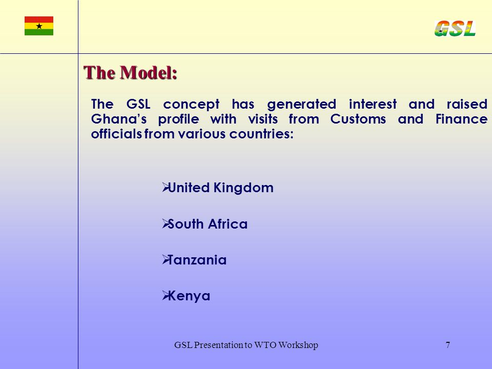 GSL Presentation to WTO Workshop7 The GSL concept has generated interest and raised Ghanas profile with visits from Customs and Finance officials from various countries: United Kingdom South Africa Tanzania Kenya The Model: