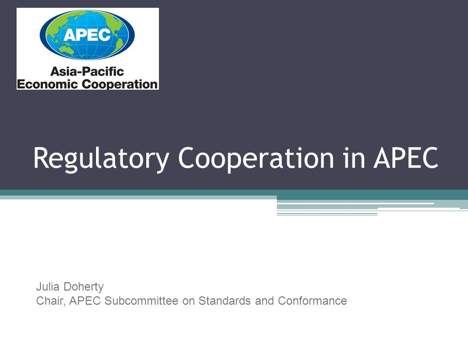 Regulatory Cooperation in APEC Julia Doherty Chair, APEC Subcommittee on Standards and Conformance