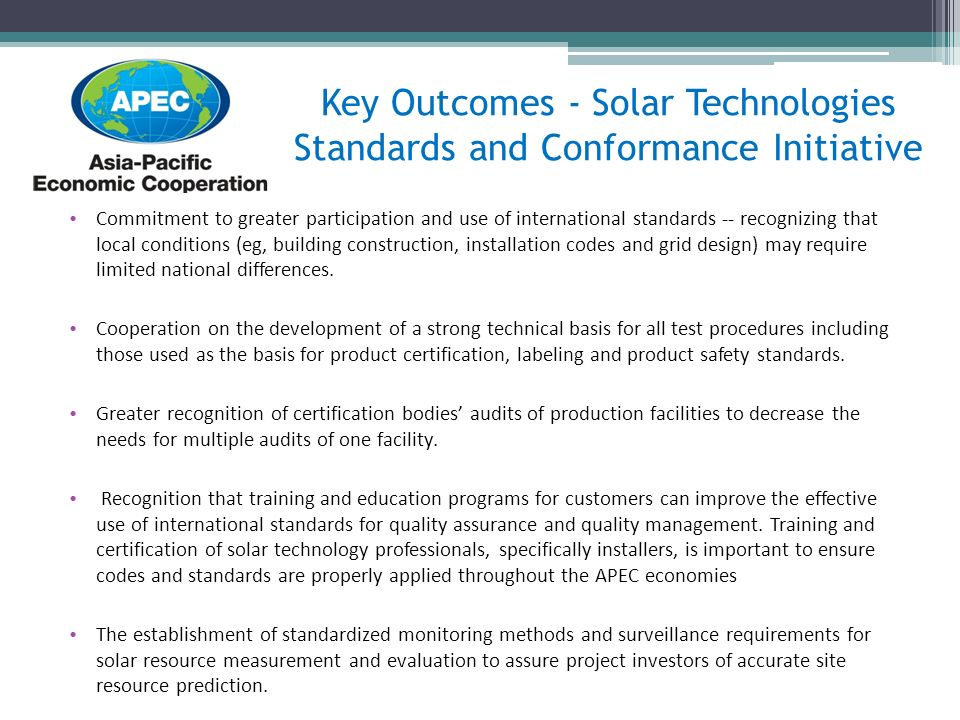 Key Outcomes - Solar Technologies Standards and Conformance Initiative Commitment to greater participation and use of international standards -- recognizing that local conditions (eg, building construction, installation codes and grid design) may require limited national differences.