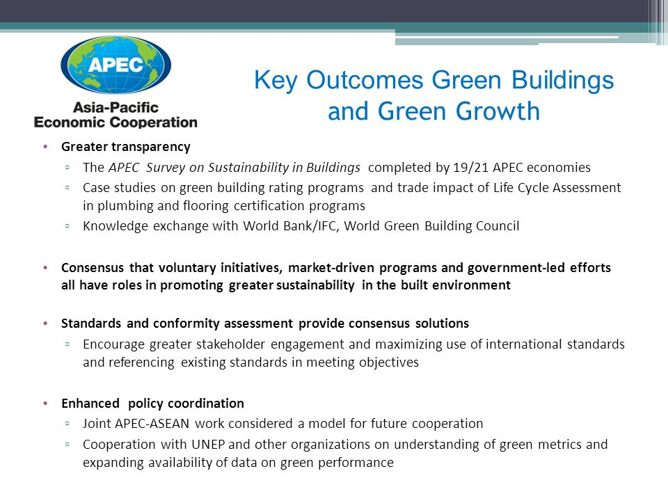 Greater transparency The APEC Survey on Sustainability in Buildings completed by 19/21 APEC economies Case studies on green building rating programs and trade impact of Life Cycle Assessment in plumbing and flooring certification programs Knowledge exchange with World Bank/IFC, World Green Building Council Consensus that voluntary initiatives, market-driven programs and government-led efforts all have roles in promoting greater sustainability in the built environment Standards and conformity assessment provide consensus solutions Encourage greater stakeholder engagement and maximizing use of international standards and referencing existing standards in meeting objectives Enhanced policy coordination Joint APEC-ASEAN work considered a model for future cooperation Cooperation with UNEP and other organizations on understanding of green metrics and expanding availability of data on green performance Key Outcomes Green Buildings and Green Growth