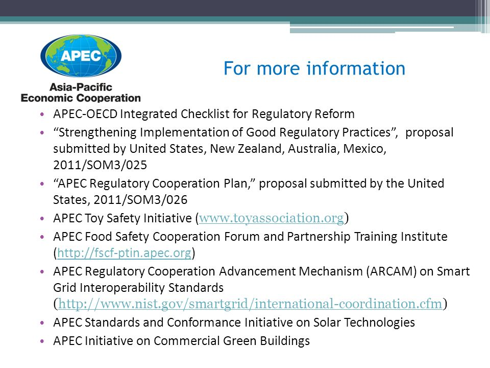 For more information APEC-OECD Integrated Checklist for Regulatory Reform Strengthening Implementation of Good Regulatory Practices, proposal submitted by United States, New Zealand, Australia, Mexico, 2011/SOM3/025 APEC Regulatory Cooperation Plan, proposal submitted by the United States, 2011/SOM3/026 APEC Toy Safety Initiative (     APEC Food Safety Cooperation Forum and Partnership Training Institute (  APEC Regulatory Cooperation Advancement Mechanism (ARCAM) on Smart Grid Interoperability Standards (  APEC Standards and Conformance Initiative on Solar Technologies APEC Initiative on Commercial Green Buildings