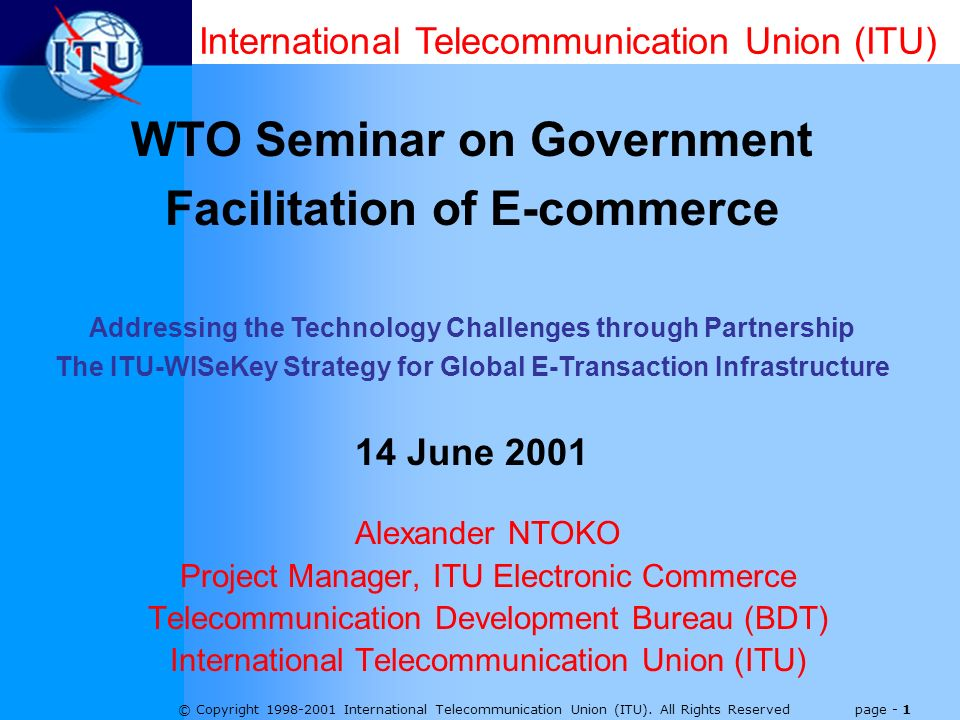© Copyright 1998-2001 International Telecommunication Union (ITU). All Rights Reserved page - 1 Alexander NTOKO Project Manager, ITU Electronic Commer