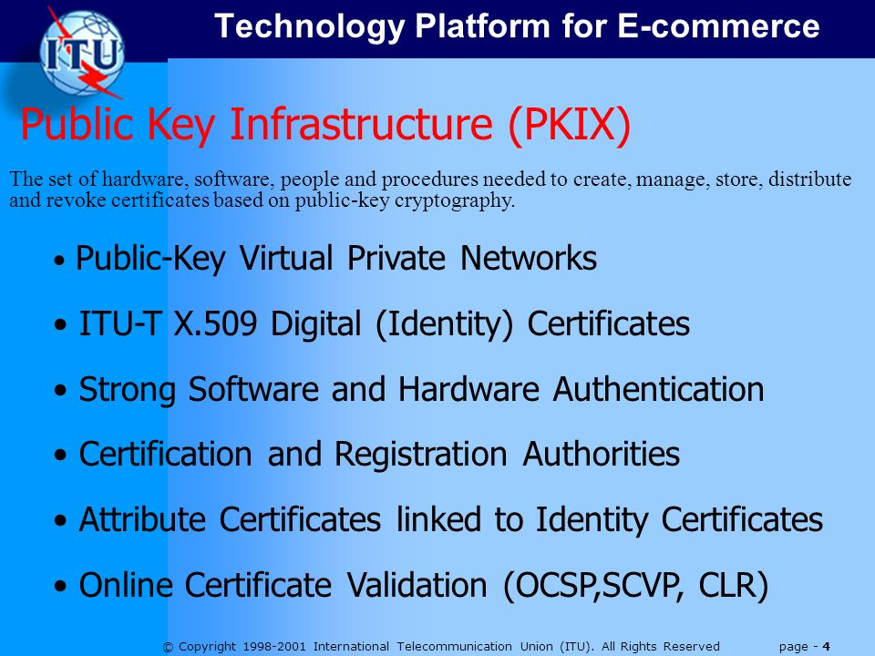 © Copyright 1998-2001 International Telecommunication Union (ITU). All Rights Reserved page - 4 Public Key Infrastructure (PKIX) The set of hardware,