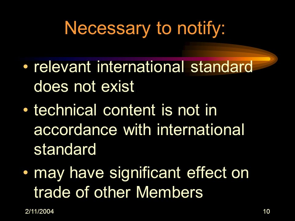 2/11/200410 Necessary to notify: relevant international standard does not exist technical content is not in accordance with international standard may have significant effect on trade of other Members