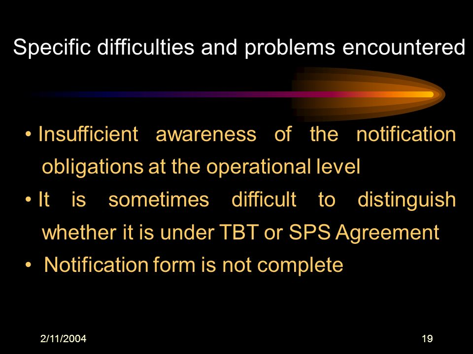 2/11/200419 Specific difficulties and problems encountered Insufficient awareness of the notification obligations at the operational level It is sometimes difficult to distinguish whether it is under TBT or SPS Agreement Notification form is not complete