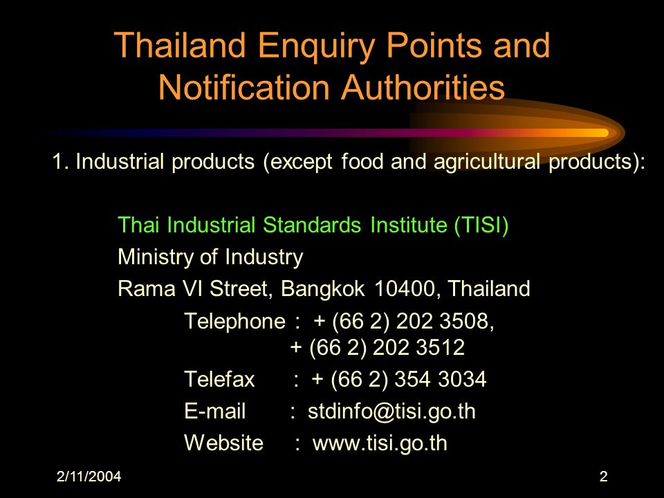 2/11/20042 Thailand Enquiry Points and Notification Authorities 1. Industrial products (except food and agricultural products): Thai Industrial Standa