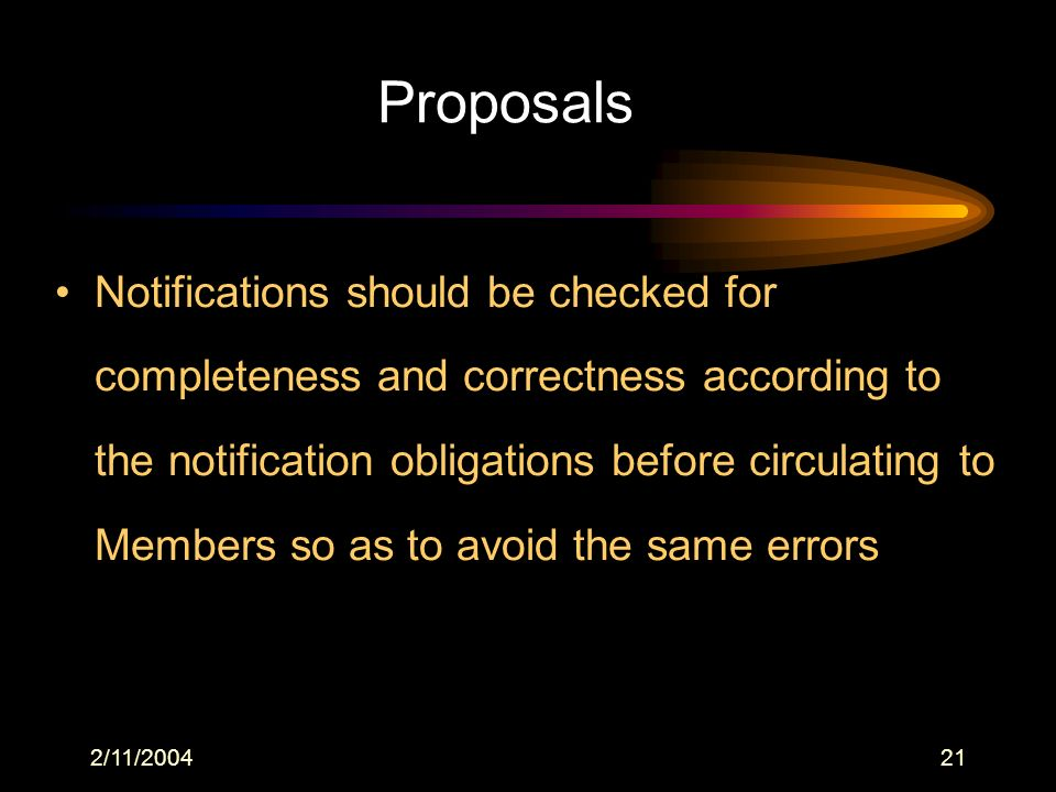 2/11/200421 Proposals Notifications should be checked for completeness and correctness according to the notification obligations before circulating to Members so as to avoid the same errors