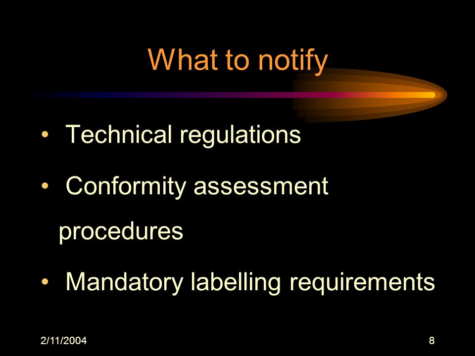 2/11/20048 What to notify Technical regulations Conformity assessment procedures Mandatory labelling requirements