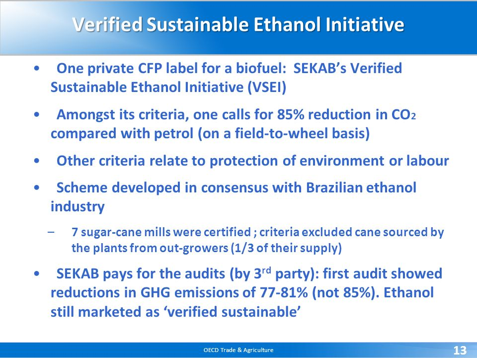OECD Trade & Agriculture 13 Verified Sustainable Ethanol Initiative One private CFP label for a biofuel: SEKABs Verified Sustainable Ethanol Initiative (VSEI) Amongst its criteria, one calls for 85% reduction in CO 2 compared with petrol (on a field-to-wheel basis) Other criteria relate to protection of environment or labour Scheme developed in consensus with Brazilian ethanol industry –7 sugar-cane mills were certified ; criteria excluded cane sourced by the plants from out-growers (1/3 of their supply) SEKAB pays for the audits (by 3 rd party): first audit showed reductions in GHG emissions of 77-81% (not 85%).