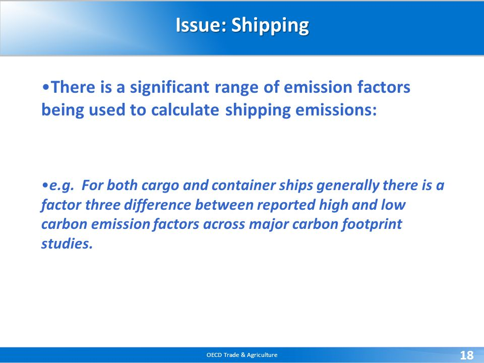 OECD Trade & Agriculture 18 Issue: Shipping There is a significant range of emission factors being used to calculate shipping emissions: e.g.