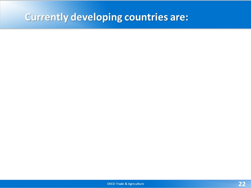 OECD Trade & Agriculture 22 Currently developing countries are: