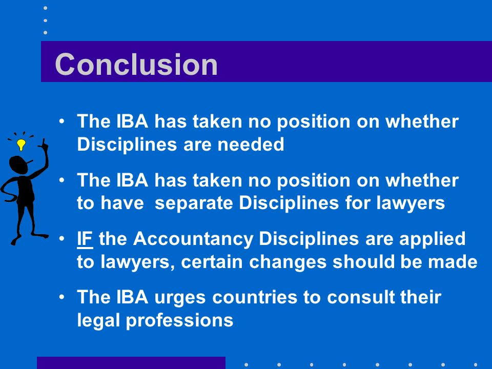 Conclusion The IBA has taken no position on whether Disciplines are needed The IBA has taken no position on whether to have separate Disciplines for lawyers IF the Accountancy Disciplines are applied to lawyers, certain changes should be made The IBA urges countries to consult their legal professions