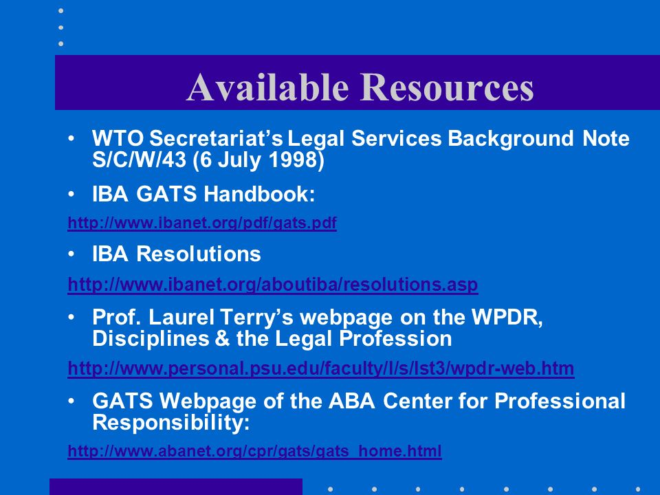 Available Resources WTO Secretariats Legal Services Background Note S/C/W/43 (6 July 1998) IBA GATS Handbook: http://www.ibanet.org/pdf/gats.pdf IBA Resolutions http://www.ibanet.org/aboutiba/resolutions.asp Prof.