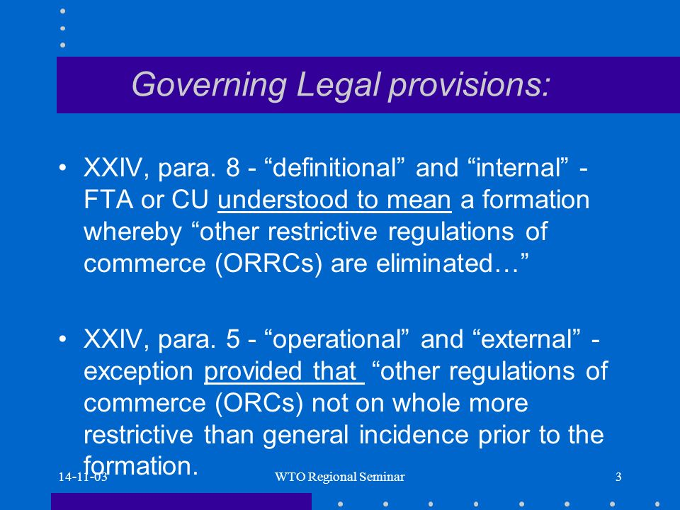 14-11-03WTO Regional Seminar14 ORCs as in paragraph 5 AB endorsed panels broad scope for this ORC term as, any trade or regulatory measure affecting the trade of other WTO Members.