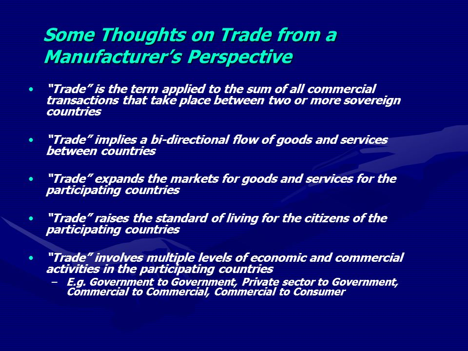 Some Thoughts on Trade from a Manufacturers Perspective Trade is the term applied to the sum of all commercial transactions that take place between two or more sovereign countries Trade implies a bi-directional flow of goods and services between countries Trade expands the markets for goods and services for the participating countries Trade raises the standard of living for the citizens of the participating countries Trade involves multiple levels of economic and commercial activities in the participating countries – –E.g.