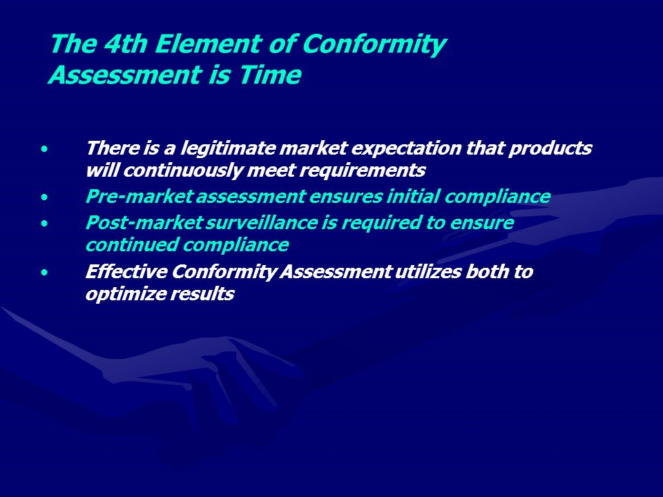 The 4th Element of Conformity Assessment is Time There is a legitimate market expectation that products will continuously meet requirements Pre-market assessment ensures initial compliance Post-market surveillance is required to ensure continued compliance Effective Conformity Assessment utilizes both to optimize results