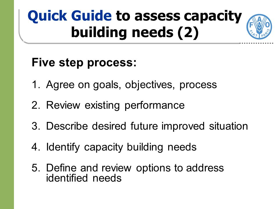Five step process: 1.Agree on goals, objectives, process 2.Review existing performance 3.Describe desired future improved situation 4.Identify capacity building needs 5.Define and review options to address identified needs Quick Guide to assess capacity building needs (2)